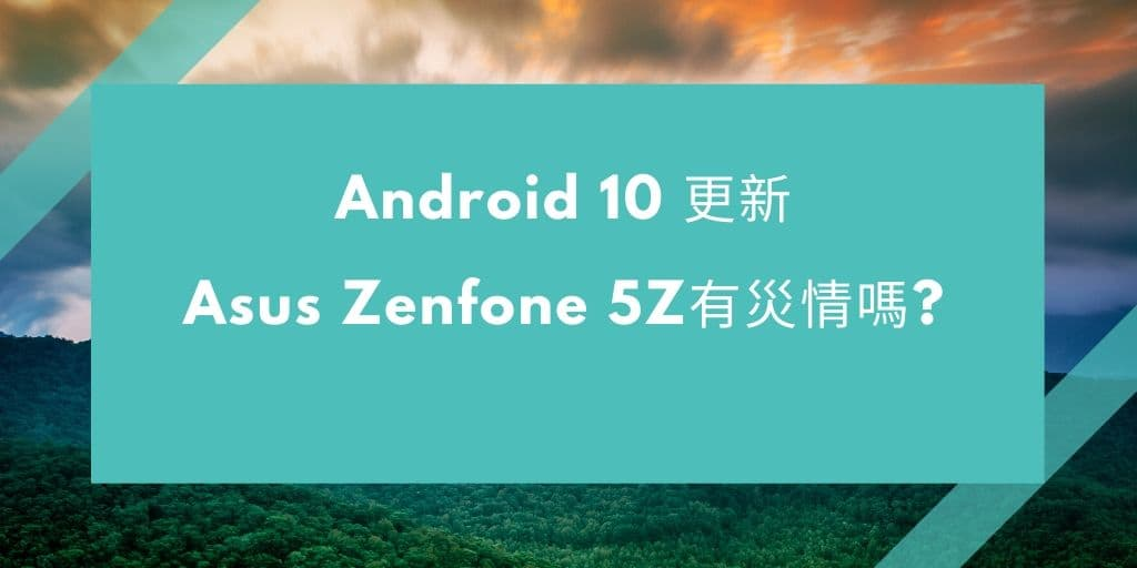 Android 10 更新- Asus Zenfone 5Z有災情嗎?